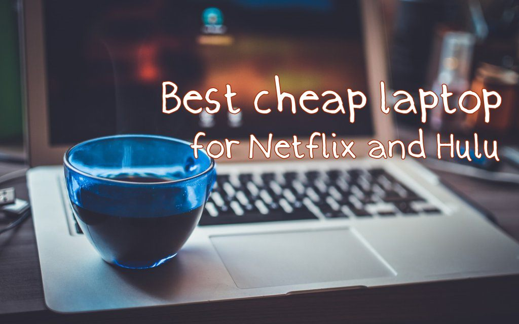 Best Cheap Laptops for Watching Netflix / Hulu (Under $500)
